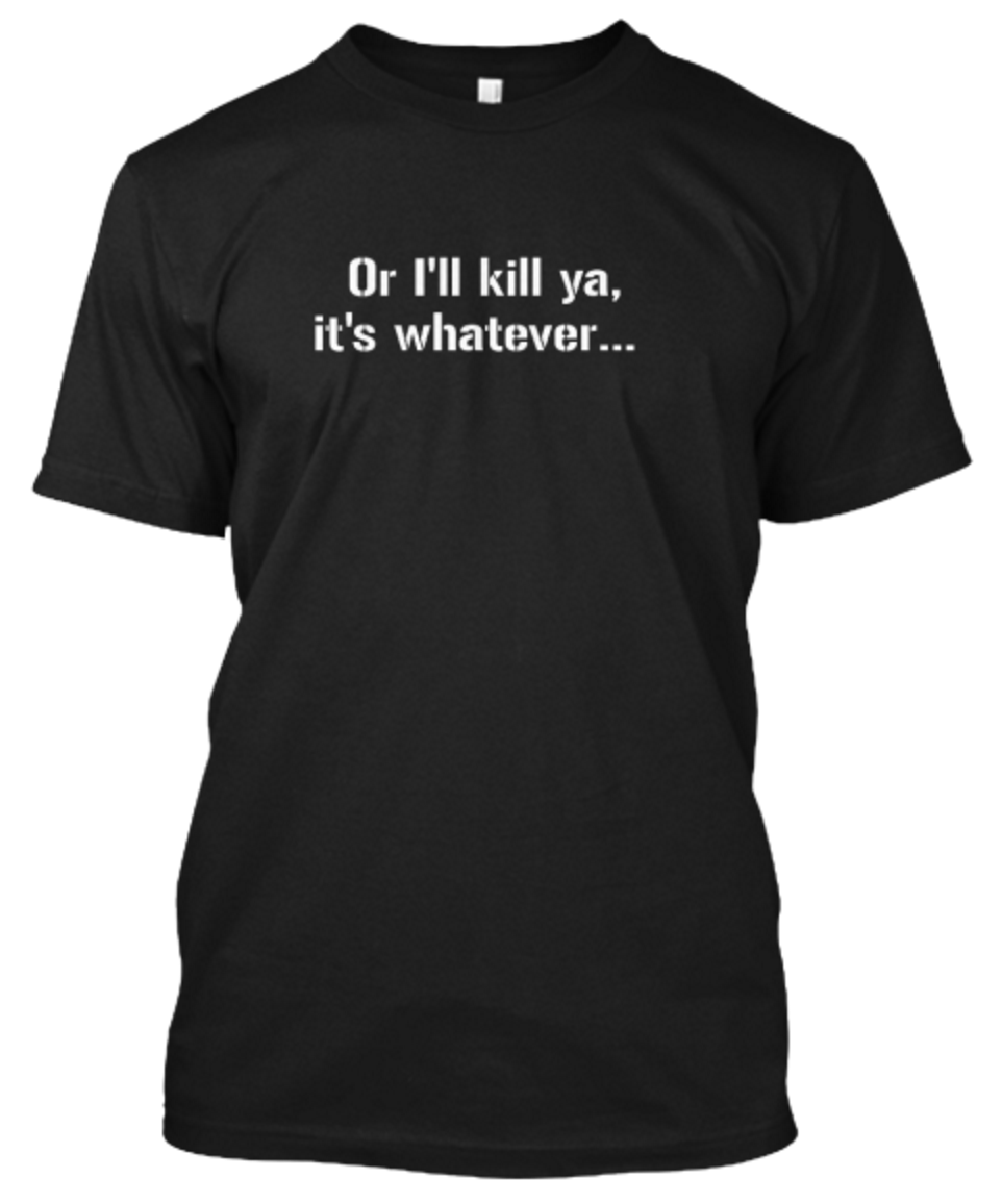 """Or I'll kill ya,"" T-Shirt"